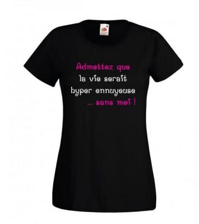 T-shirt Admettez que la vie serait hyper ennuyeuse sans moi
